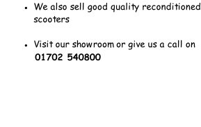 We also sell good quality reconditioned             scooters  Visit our showroom or give us a call on              01702 540800