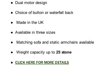 Dual motor design  Choice of button or waterfall back   Made in the UK  Available in three sizes   Matching sofa and static armchairs available   Weight capacity up to 25 stone          CLICK HERE FOR MORE DETAILS